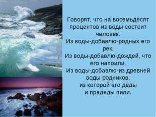 Говорят, что на восемьдесят процентов из воды состоит человек. Из воды-добавл