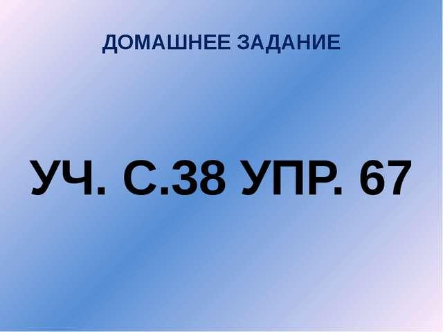 ДОМАШНЕЕ ЗАДАНИЕ УЧ. С.38 УПР. 67
