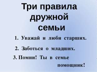 Три правила дружной семьи 1. Уважай и люби старших. 2. Заботься о младших. По