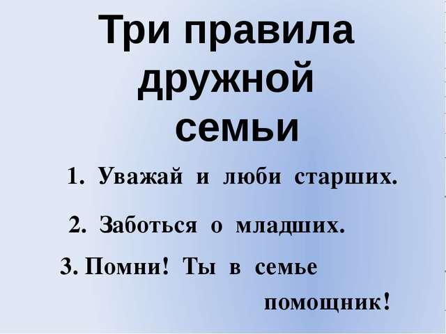 Три правила дружной семьи 1. Уважай и люби старших. 2. Заботься о младших. По...