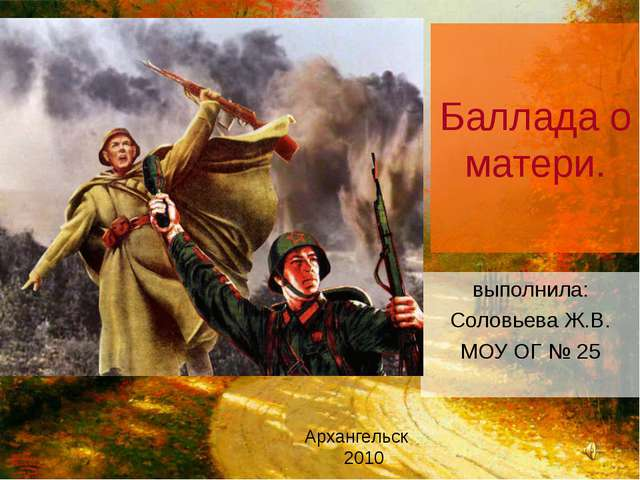 Баллада о матери. выполнила: Соловьева Ж.В. МОУ ОГ № 25 Архангельск 2010