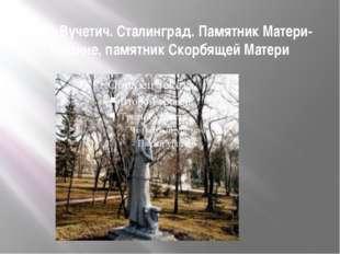 Е. В. Вучетич. Сталинград. Памятник Матери-Родине, памятник Скорбящей Матери