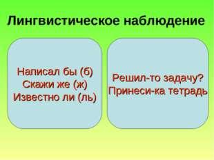 Лингвистическое наблюдение Написал бы (б) Скажи же (ж) Известно ли (ль) Решил