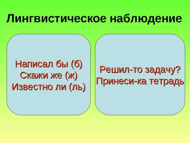 Лингвистическое наблюдение Написал бы (б) Скажи же (ж) Известно ли (ль) Решил...