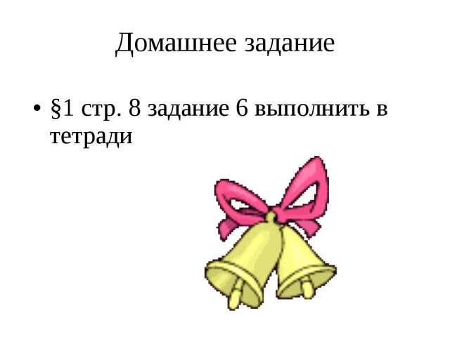 Домашнее задание §1 стр. 8 задание 6 выполнить в тетради