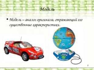 * Модель Модель – аналог оригинала, отражающий его существенные характеристики.
