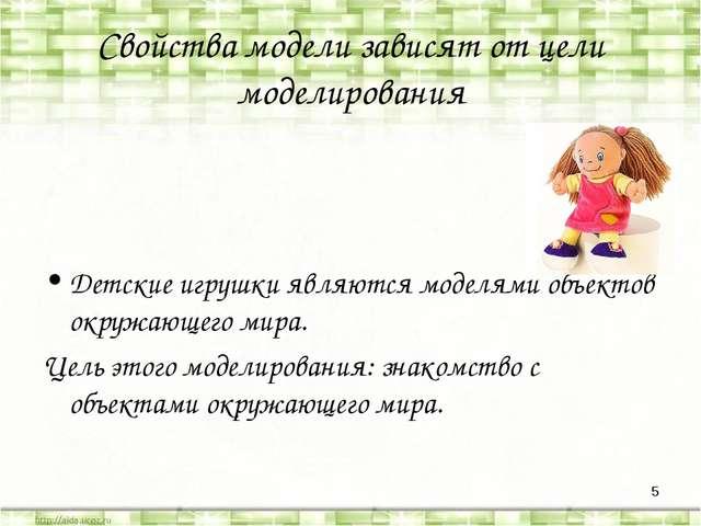 * Свойства модели зависят от цели моделирования Детские игрушки являются моде...