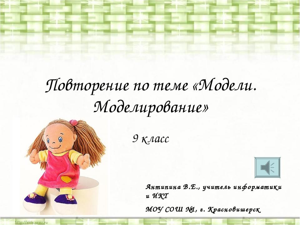 Повторение по теме «Модели. Моделирование» 9 класс Антипина В.Е., учитель инф...