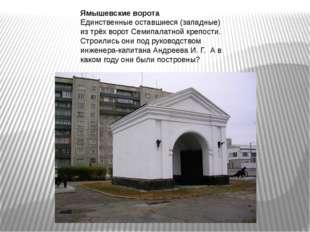 Ямышевские ворота Единственные оставшиеся (западные) из трёх ворот Семипалатн