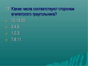 13. Какие числа соответствуют сторонам египетского треугольника? 10,15,20; 3,