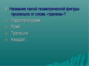6. Название какой геометрической фигуры произошло от слова «трапеза»? Паралле