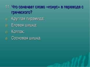 11. Что означает слово «конус» в переводе с греческого? Круглая пирамида; Ело