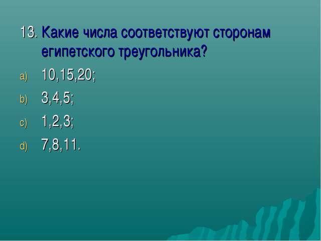 13. Какие числа соответствуют сторонам египетского треугольника? 10,15,20; 3,...