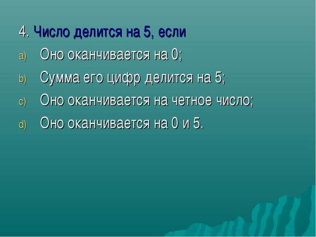4. Число делится на 5, если Оно оканчивается на 0; Сумма его цифр делится на...