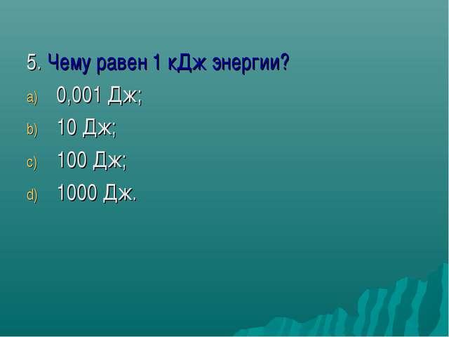 5. Чему равен 1 кДж энергии? 0,001 Дж; 10 Дж; 100 Дж; 1000 Дж.