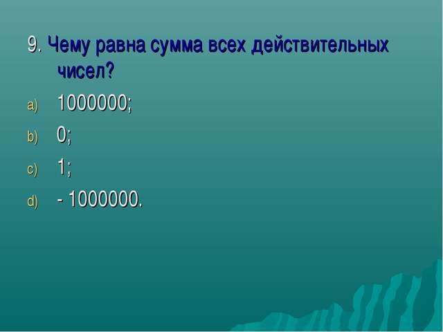 9. Чему равна сумма всех действительных чисел? 1000000; 0; 1; - 1000000.