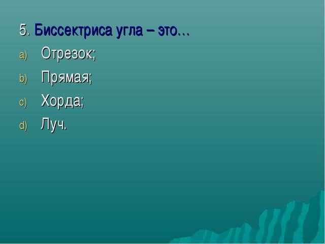 5. Биссектриса угла – это… Отрезок; Прямая; Хорда; Луч.