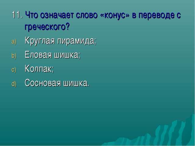 11. Что означает слово «конус» в переводе с греческого? Круглая пирамида; Ело...