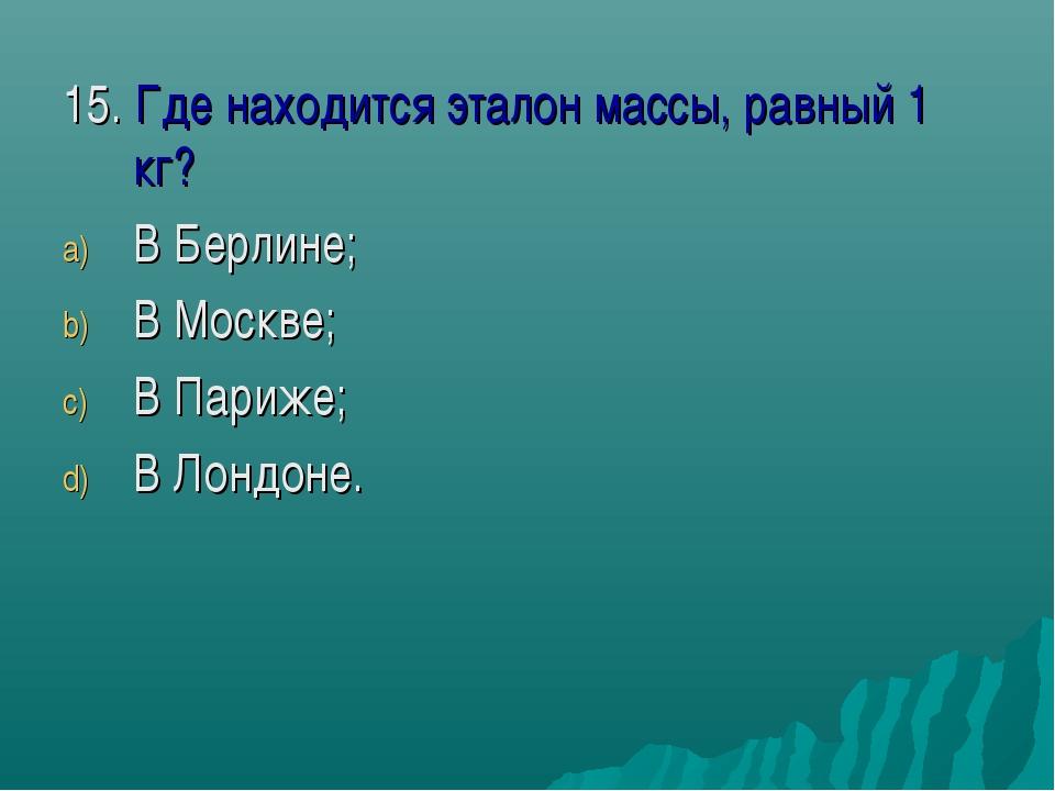 15. Где находится эталон массы, равный 1 кг? В Берлине; В Москве; В Париже; В...