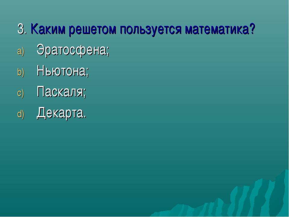 3. Каким решетом пользуется математика? Эратосфена; Ньютона; Паскаля; Декарта.