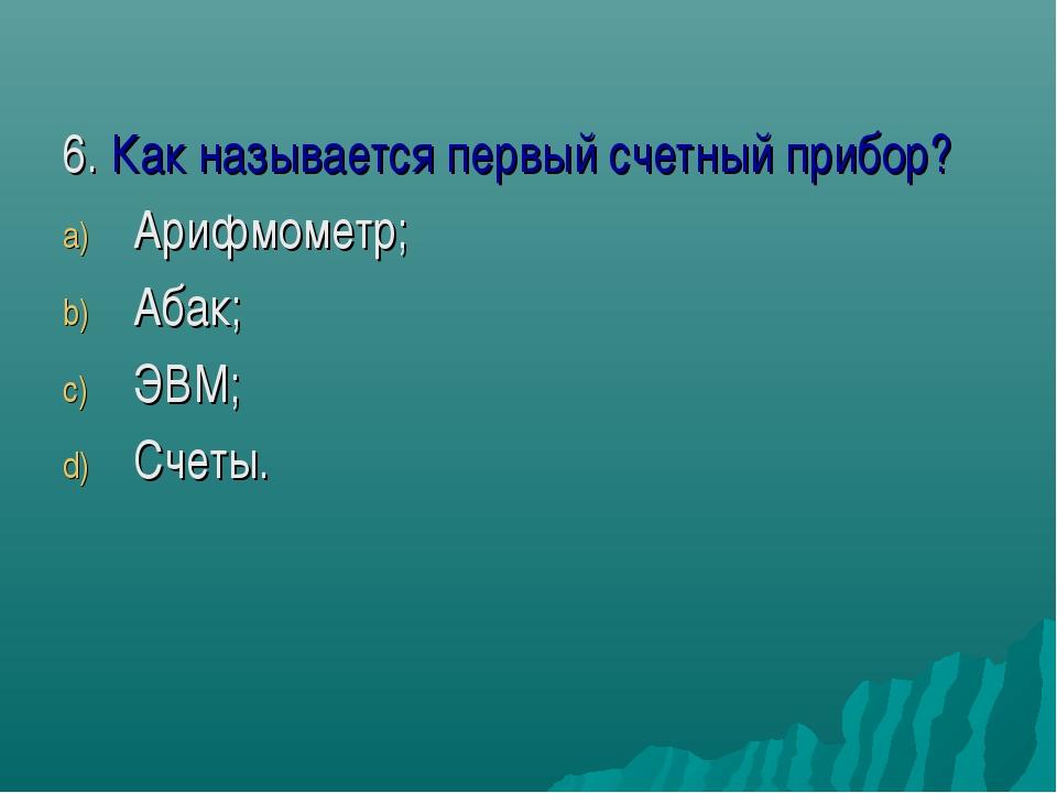6. Как называется первый счетный прибор? Арифмометр; Абак; ЭВМ; Счеты.