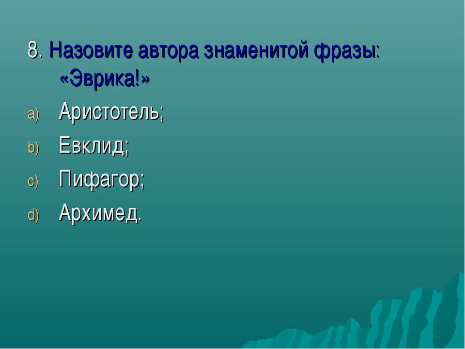8. Назовите автора знаменитой фразы: «Эврика!» Аристотель; Евклид; Пифагор; А...