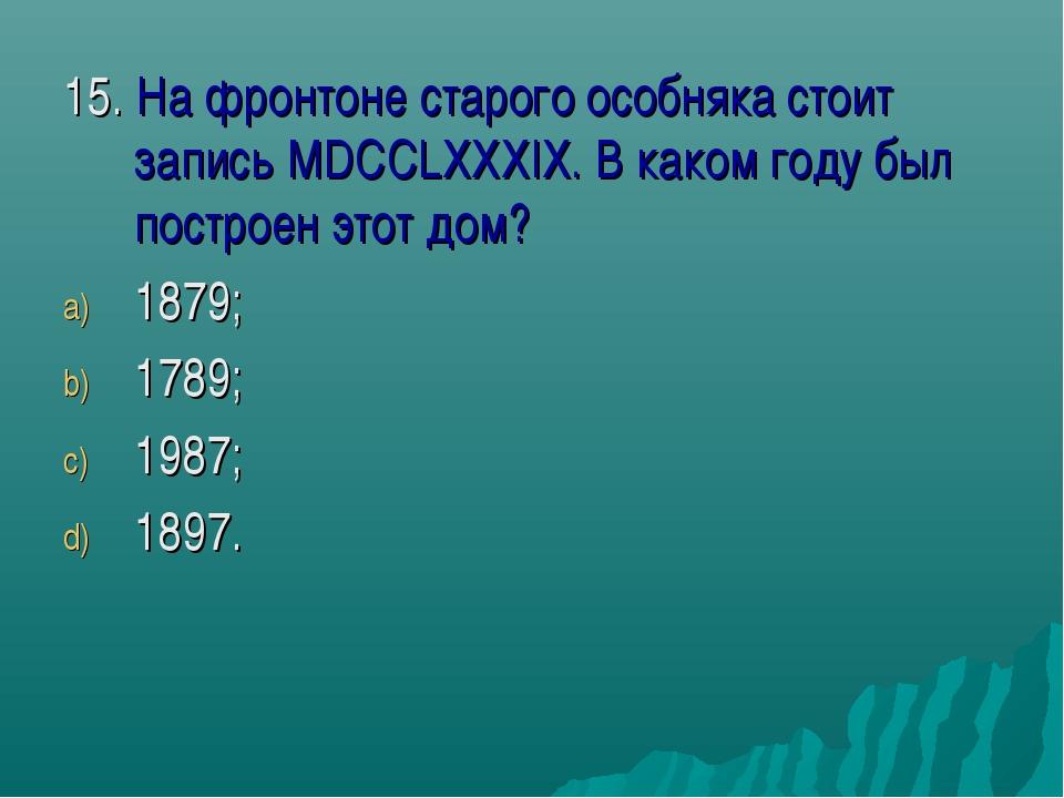 15. На фронтоне старого особняка стоит запись MDCCLXXXIX. В каком году был по...