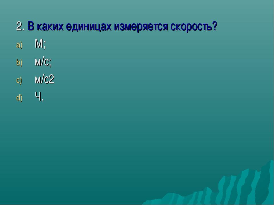 2. В каких единицах измеряется скорость? М; м/с; м/с2 Ч.
