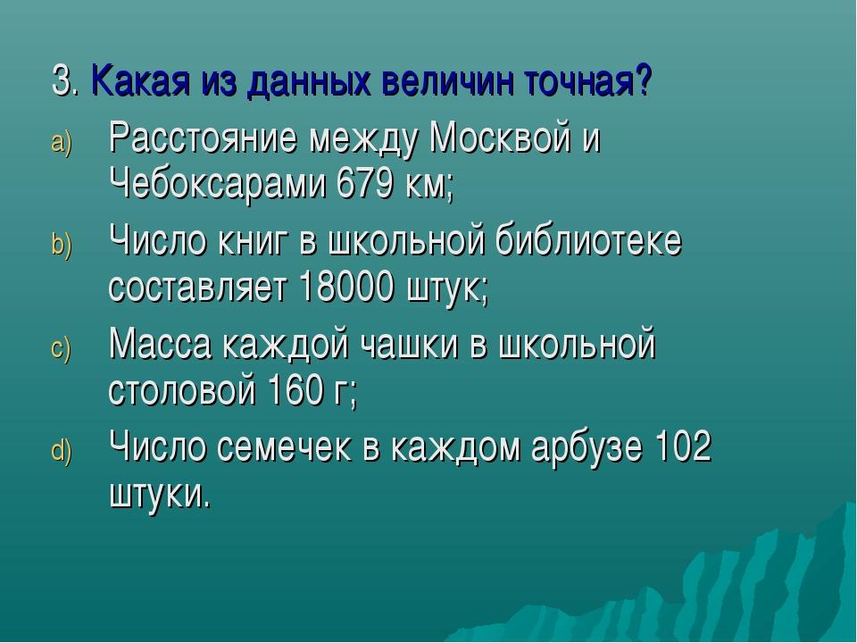 3. Какая из данных величин точная? Расстояние между Москвой и Чебоксарами 679...