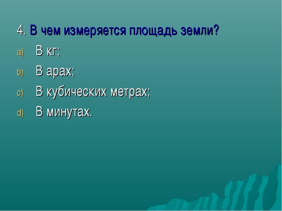 4. В чем измеряется площадь земли? В кг; В арах; В кубических метрах; В минут...