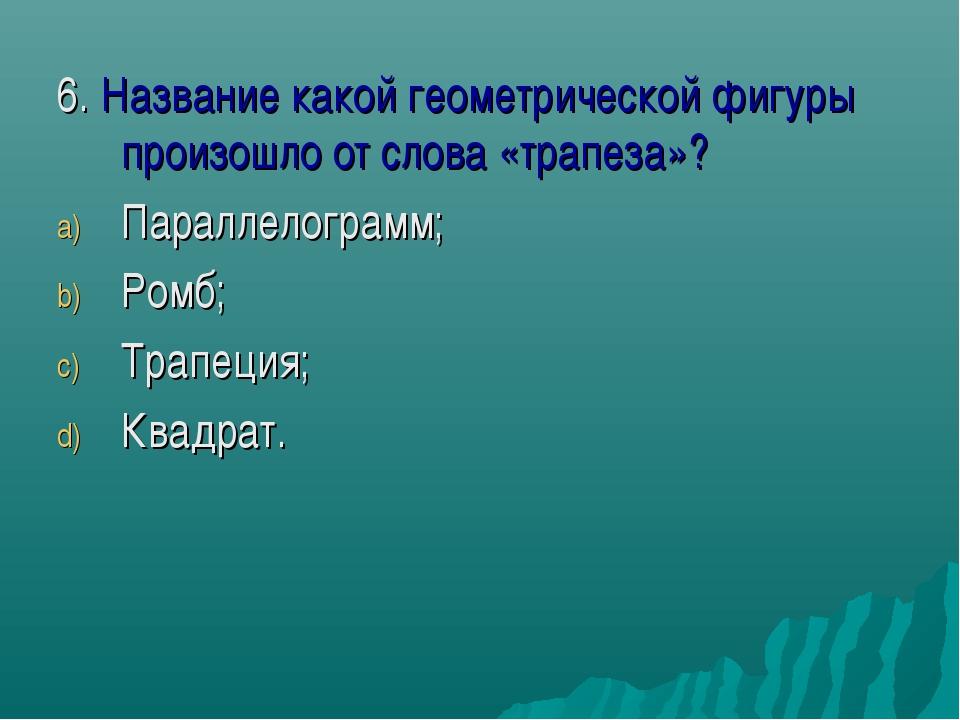 6. Название какой геометрической фигуры произошло от слова «трапеза»? Паралле...