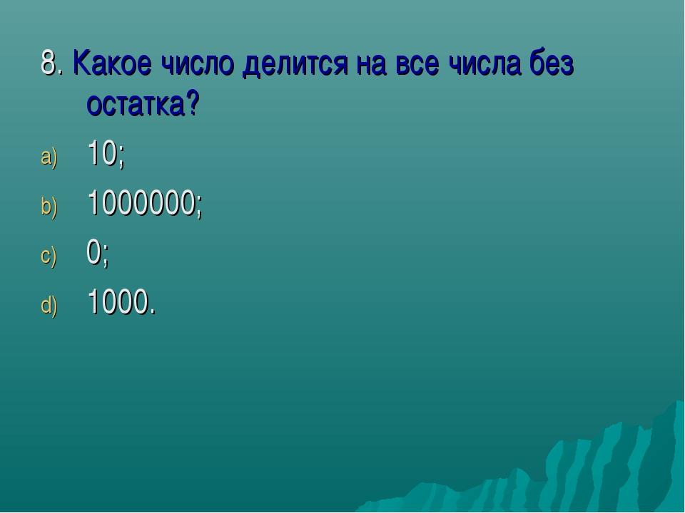 8. Какое число делится на все числа без остатка? 10; 1000000; 0; 1000.