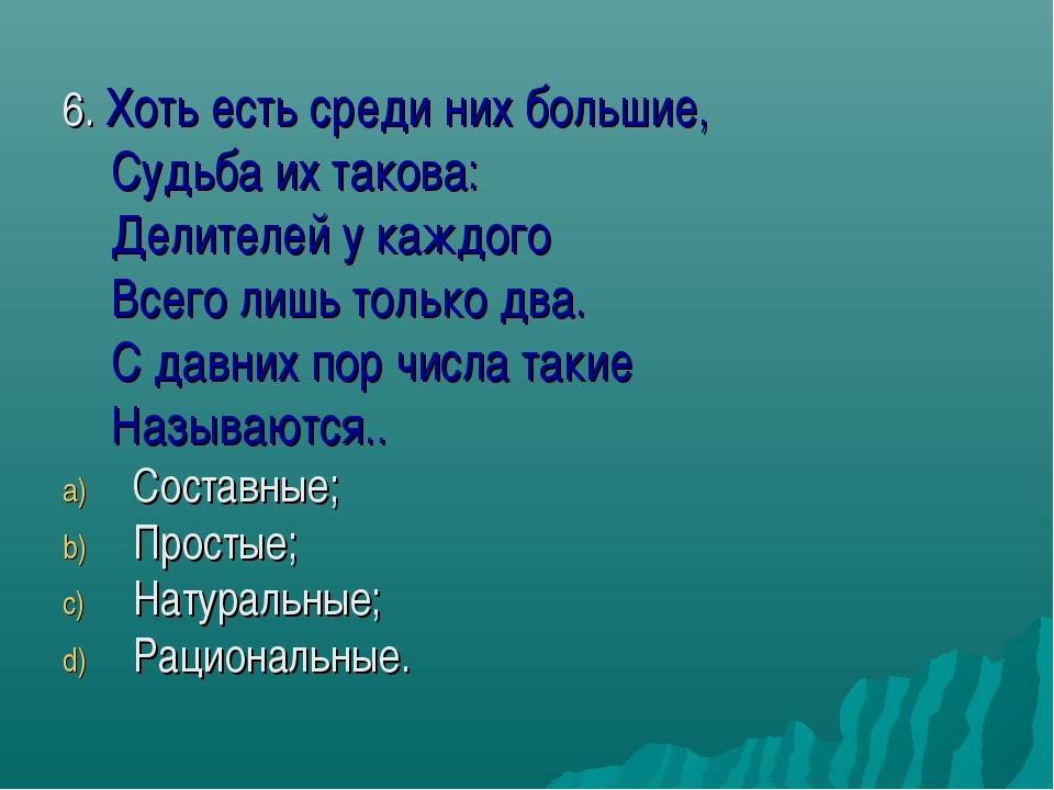 6. Хоть есть среди них большие, Судьба их такова: Делителей у каждого Всего л...