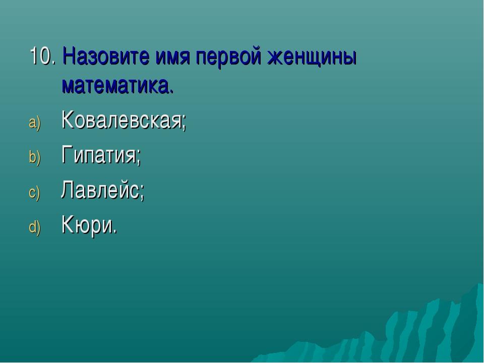 10. Назовите имя первой женщины математика. Ковалевская; Гипатия; Лавлейс; Кю...
