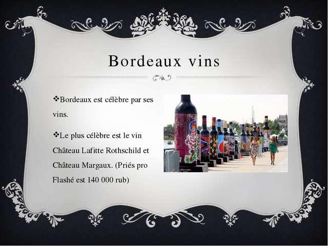 Bordeaux vins Bordeaux est célèbre par ses vins. Le plus célèbre est le vin C...