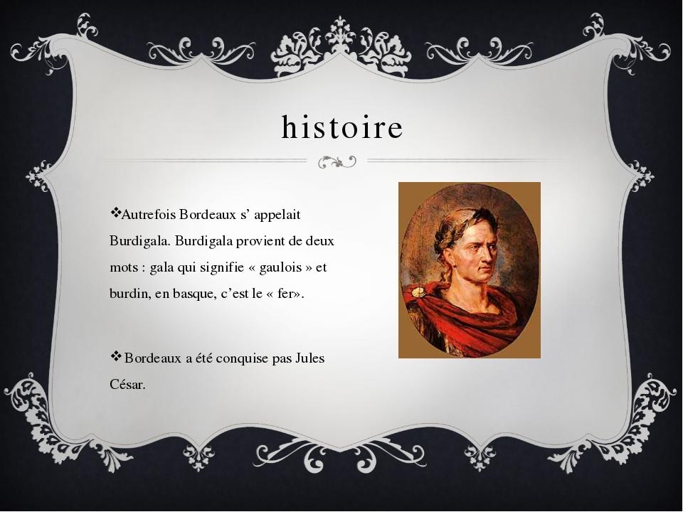 histoire Autrefois Bordeaux s' appelait Burdigala. Burdigala provient de deux...