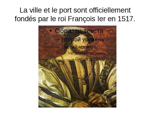 La ville et le port sont officiellement fondés par le roi François Ier en 1517.