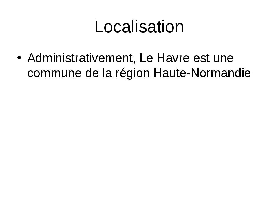 Localisation Administrativement, Le Havre est une commune de la région Haute-...