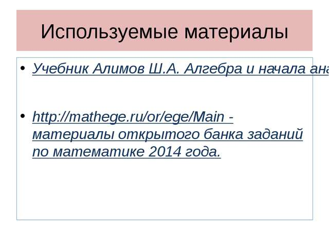Используемые материалы Учебник Алимов Ш.А. Алгебра и начала анализа 10-11 кла...