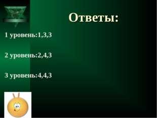 Ответы: 1 уровень:1,3,3 2 уровень:2,4,3 3 уровень:4,4,3