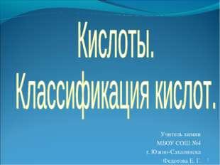 Учитель химии МБОУ СОШ №4 г. Южно-Сахалинска Федотова Е. Г. *