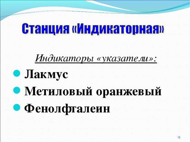 Индикаторы «указатели»: Лакмус Метиловый оранжевый Фенолфталеин *