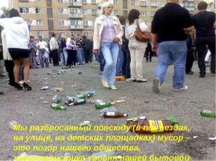 Мы разбросанный повсюду (в подъездах, на улице, на детских площадках) мусор –