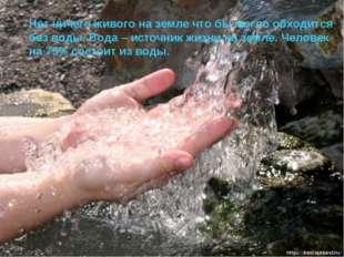 Нет ничего живого на земле что бы могло обходится без воды. Вода – источник ж
