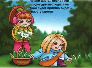 Не рви цветы, после тебя придут другие люди, и им тоже будет приятно видеть к