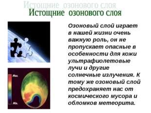 Озоновый слой играет в нашей жизни очень важную роль, он не пропускает опасны
