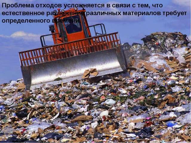 Проблема отходов усложняется в связи с тем, что естественное разложение разли...