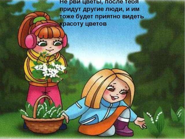 Не рви цветы, после тебя придут другие люди, и им тоже будет приятно видеть к...