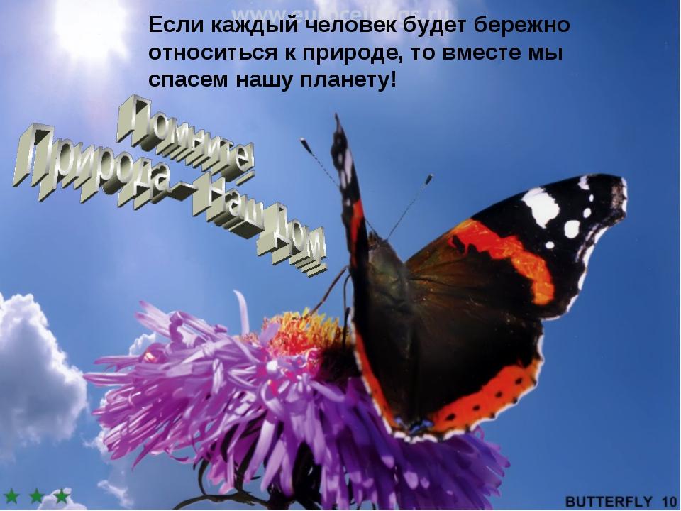 Если каждый человек будет бережно относиться к природе, то вместе мы спасем н...