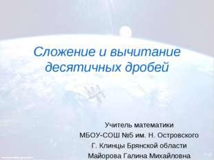 Сложение и вычитание десятичных дробей Учитель математики МБОУ-СОШ №5 им. Н.